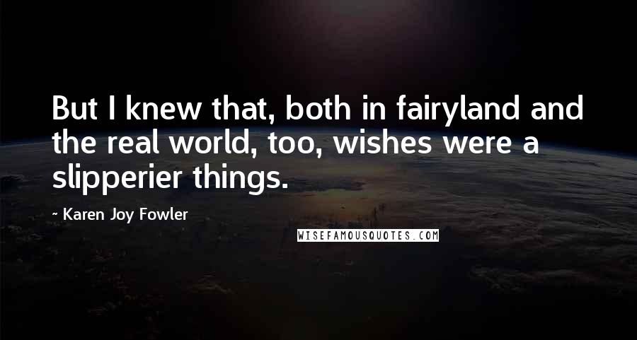 Karen Joy Fowler quotes: But I knew that, both in fairyland and the real world, too, wishes were a slipperier things.