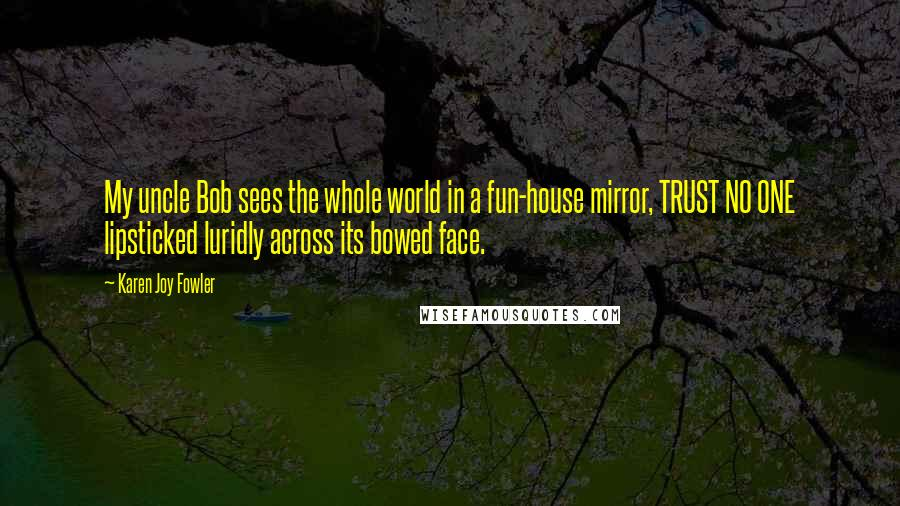 Karen Joy Fowler quotes: My uncle Bob sees the whole world in a fun-house mirror, TRUST NO ONE lipsticked luridly across its bowed face.