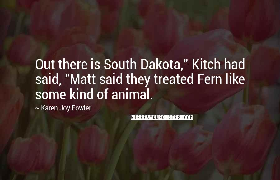 """Karen Joy Fowler quotes: Out there is South Dakota,"""" Kitch had said, """"Matt said they treated Fern like some kind of animal."""