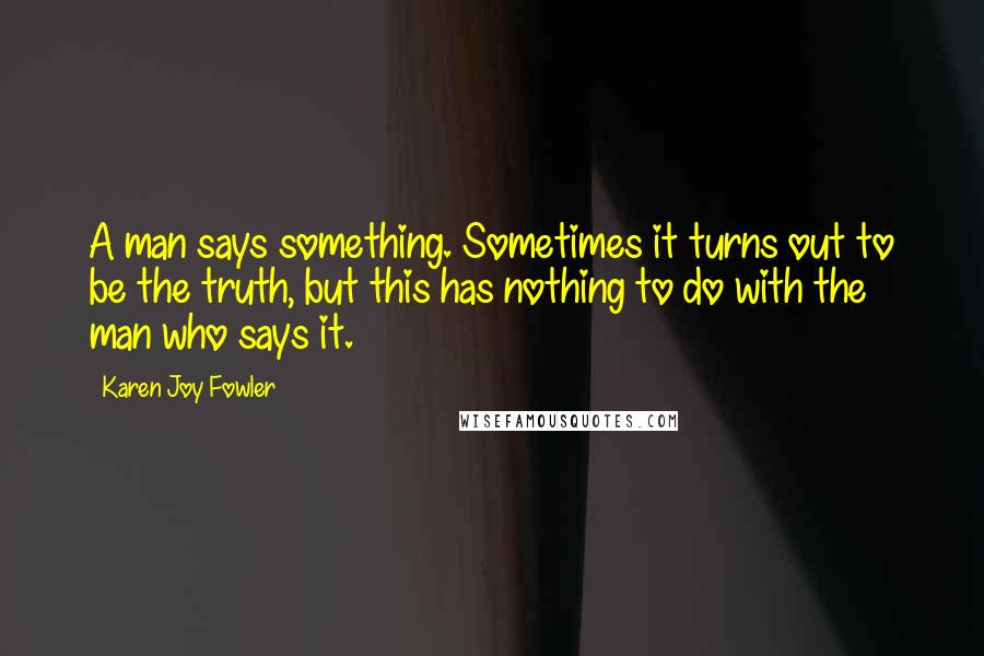 Karen Joy Fowler quotes: A man says something. Sometimes it turns out to be the truth, but this has nothing to do with the man who says it.
