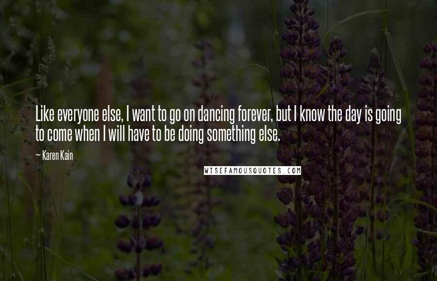 Karen Kain quotes: Like everyone else, I want to go on dancing forever, but I know the day is going to come when I will have to be doing something else.