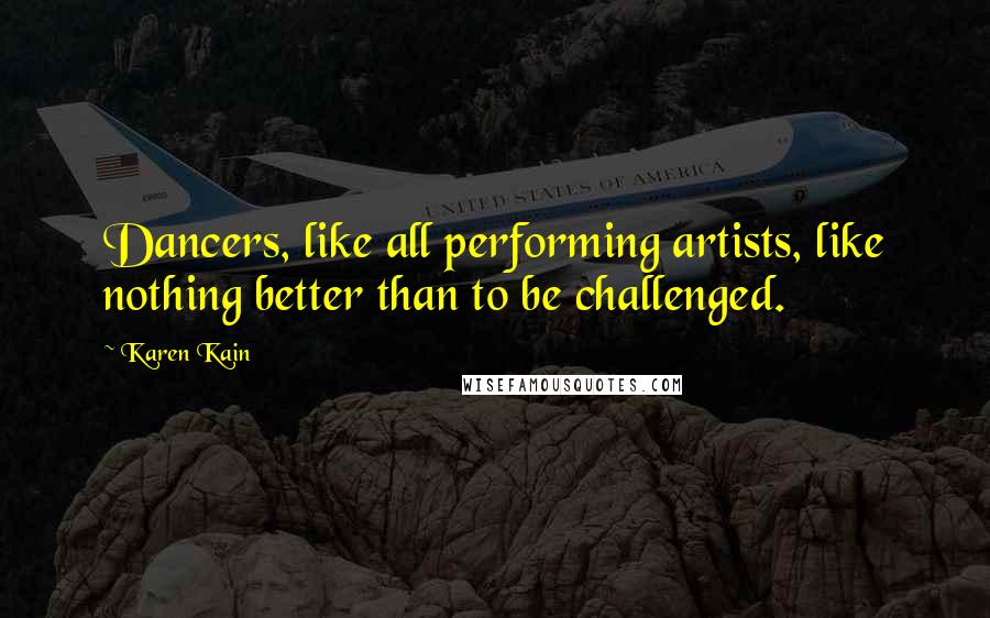 Karen Kain quotes: Dancers, like all performing artists, like nothing better than to be challenged.