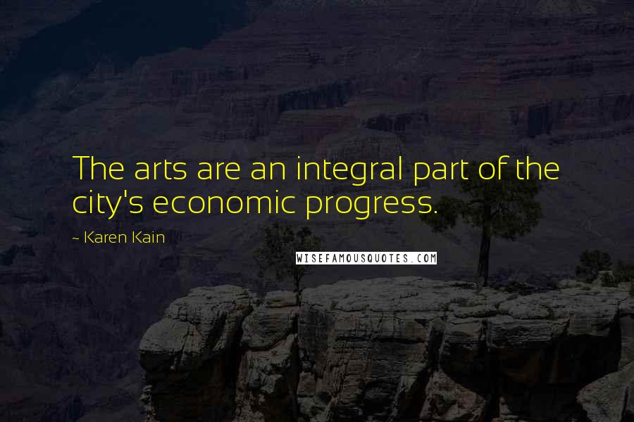 Karen Kain quotes: The arts are an integral part of the city's economic progress.
