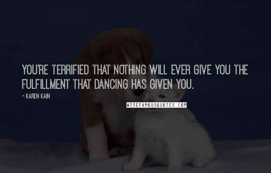 Karen Kain quotes: You're terrified that nothing will ever give you the fulfillment that dancing has given you.