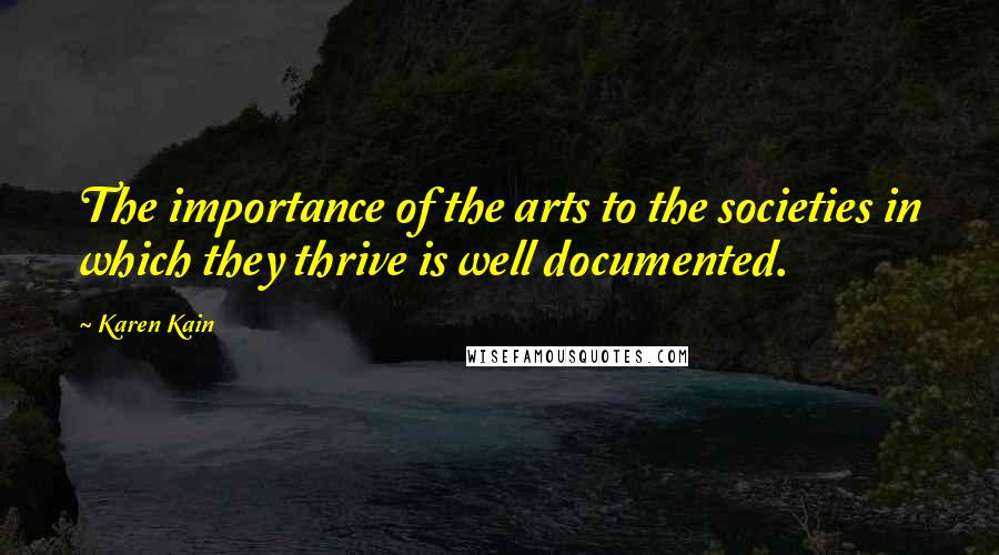Karen Kain quotes: The importance of the arts to the societies in which they thrive is well documented.