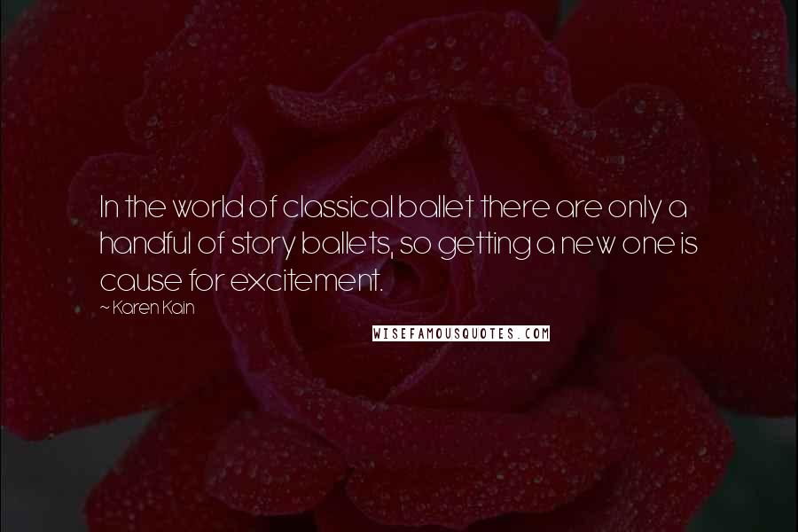 Karen Kain quotes: In the world of classical ballet there are only a handful of story ballets, so getting a new one is cause for excitement.