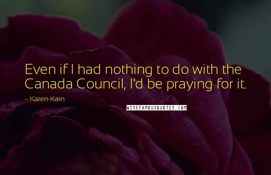 Karen Kain quotes: Even if I had nothing to do with the Canada Council, I'd be praying for it.