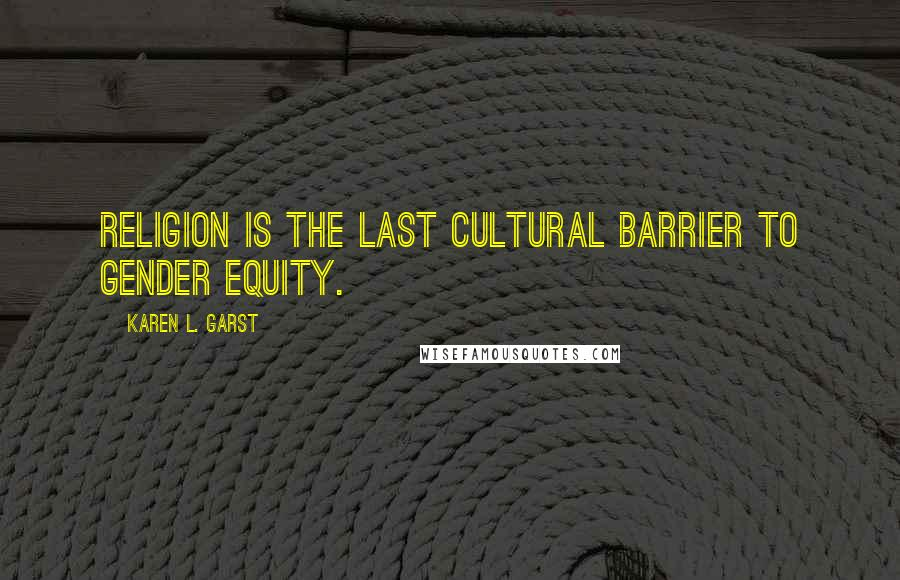 Karen L. Garst quotes: Religion is the last cultural barrier to gender equity.