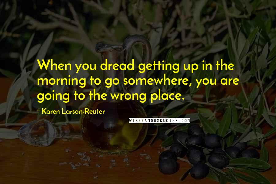 Karen Larson-Reuter quotes: When you dread getting up in the morning to go somewhere, you are going to the wrong place.