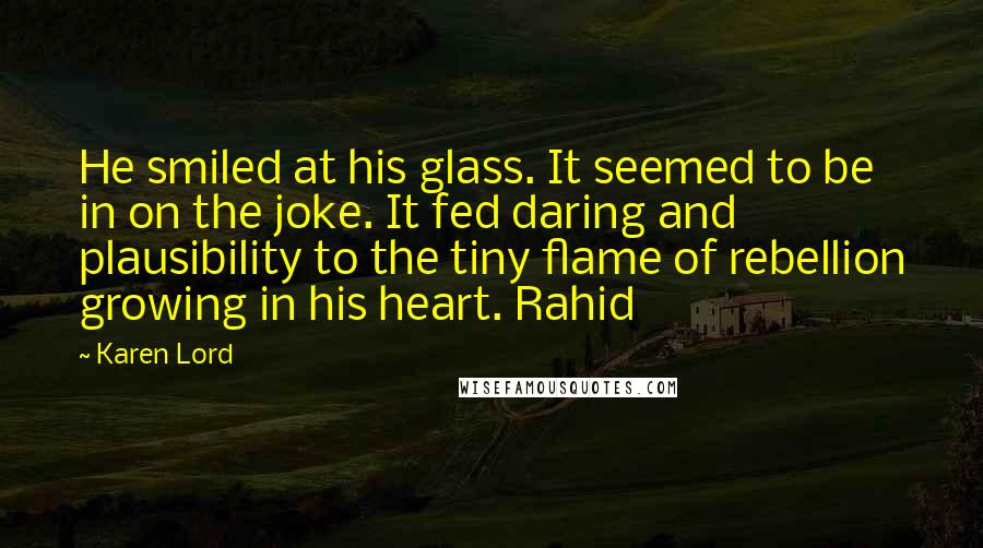 Karen Lord quotes: He smiled at his glass. It seemed to be in on the joke. It fed daring and plausibility to the tiny flame of rebellion growing in his heart. Rahid