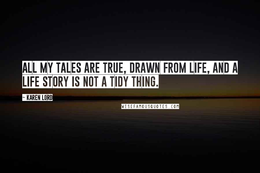 Karen Lord quotes: All my tales are true, drawn from life, and a life story is not a tidy thing.