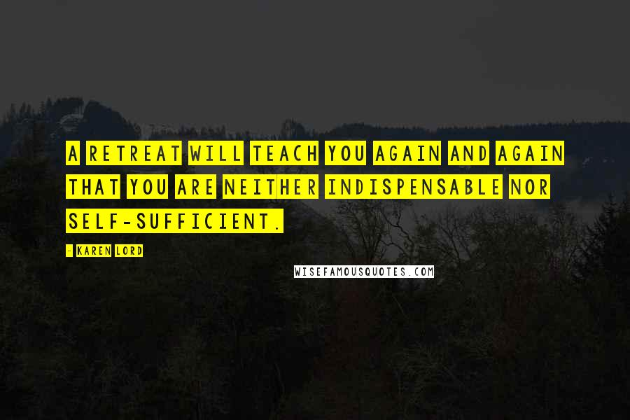 Karen Lord quotes: A retreat will teach you again and again that you are neither indispensable nor self-sufficient.