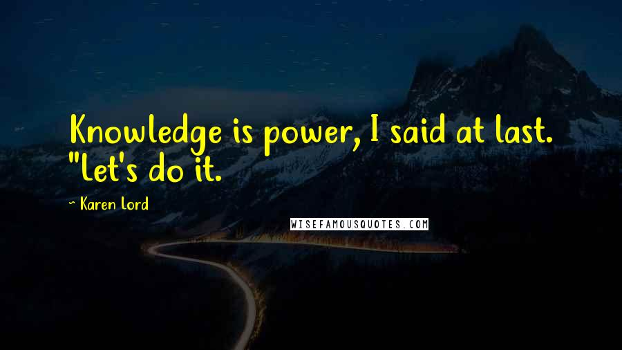 """Karen Lord quotes: Knowledge is power, I said at last. """"Let's do it."""