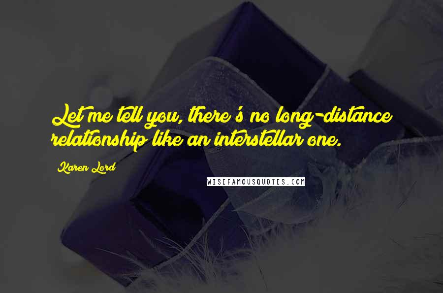 Karen Lord quotes: Let me tell you, there's no long-distance relationship like an interstellar one.