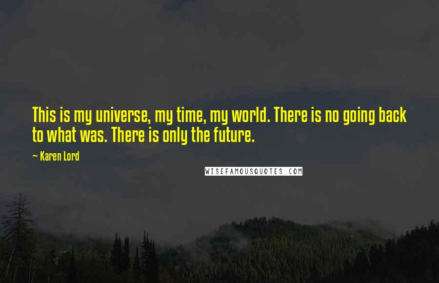 Karen Lord quotes: This is my universe, my time, my world. There is no going back to what was. There is only the future.