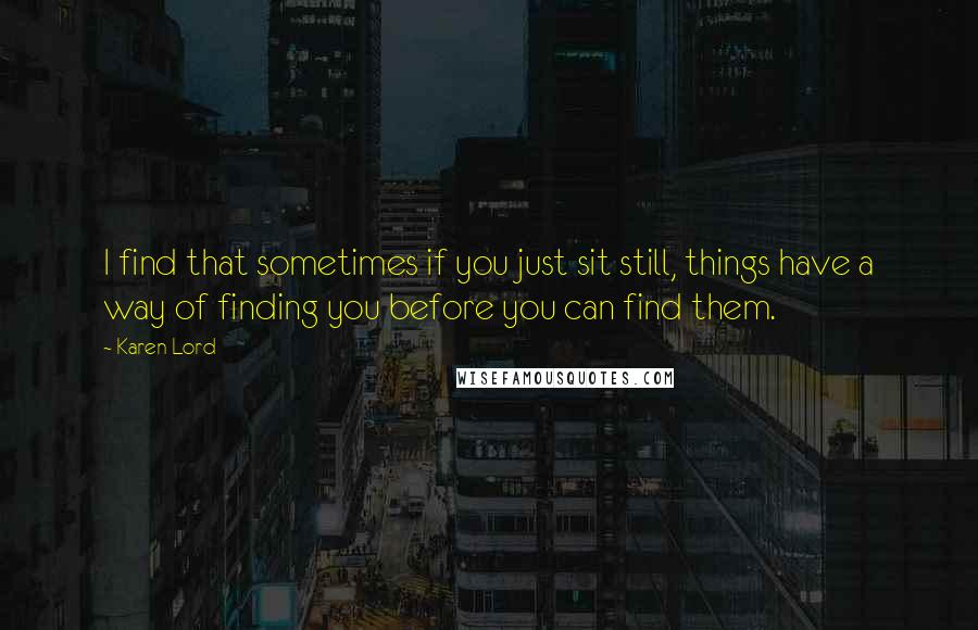 Karen Lord quotes: I find that sometimes if you just sit still, things have a way of finding you before you can find them.