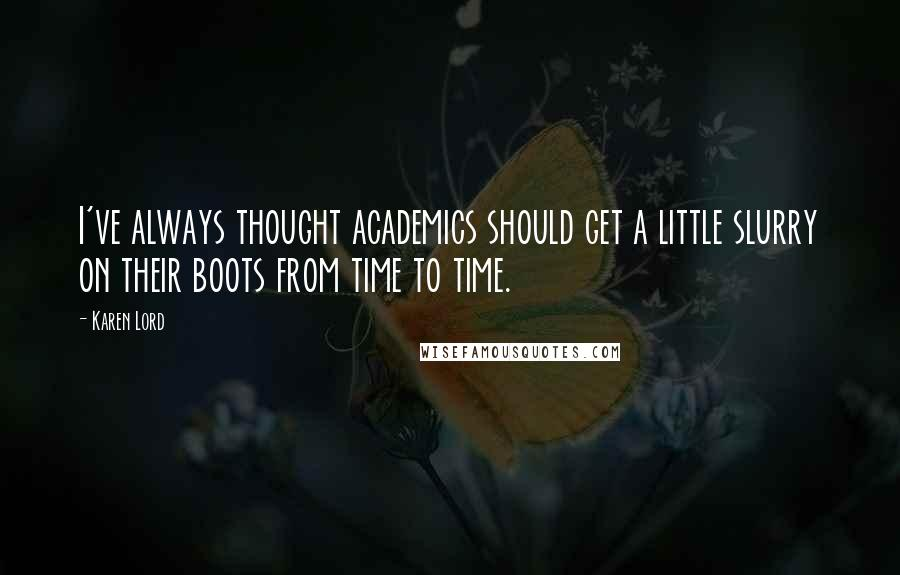 Karen Lord quotes: I've always thought academics should get a little slurry on their boots from time to time.