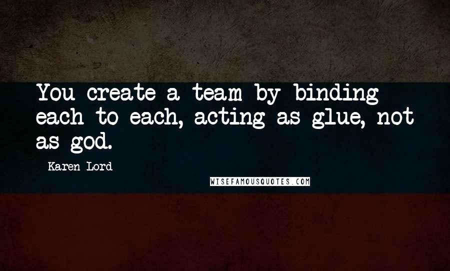 Karen Lord quotes: You create a team by binding each to each, acting as glue, not as god.