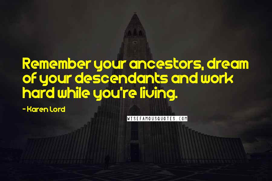 Karen Lord quotes: Remember your ancestors, dream of your descendants and work hard while you're living.