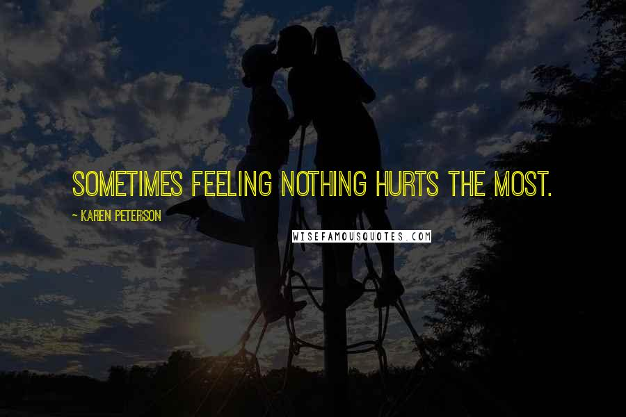 Karen Peterson quotes: Sometimes feeling nothing hurts the most.