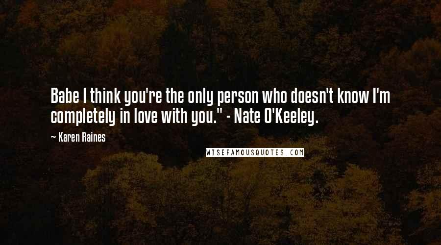 "Karen Raines quotes: Babe I think you're the only person who doesn't know I'm completely in love with you."" - Nate O'Keeley."