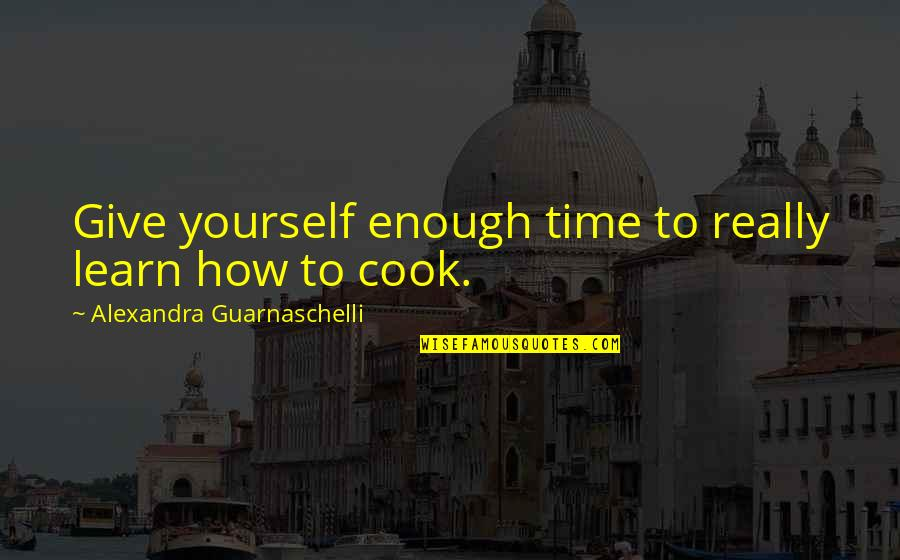 Karen Roe Quotes By Alexandra Guarnaschelli: Give yourself enough time to really learn how