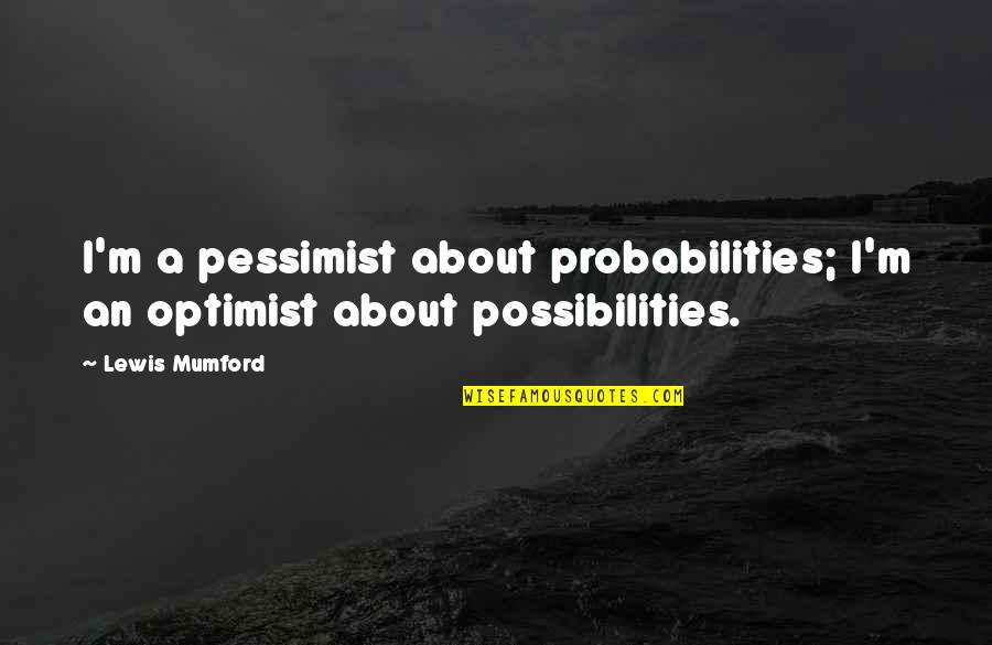 Karen Roe Quotes By Lewis Mumford: I'm a pessimist about probabilities; I'm an optimist