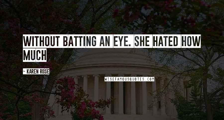Karen Rose quotes: without batting an eye. She hated how much