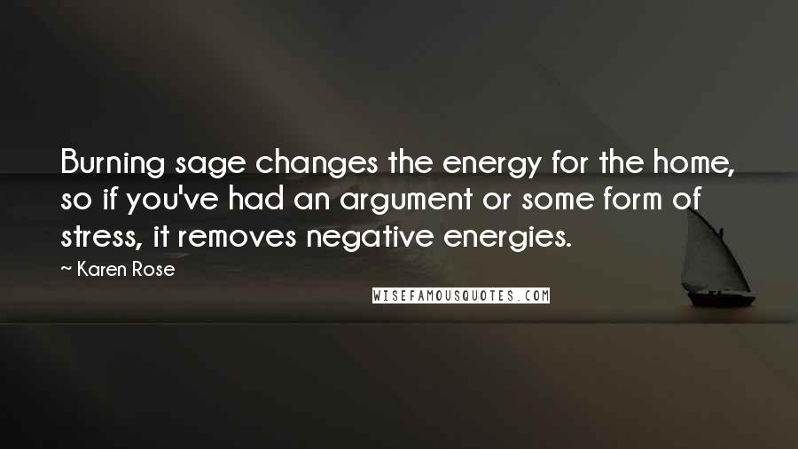 Karen Rose quotes: Burning sage changes the energy for the home, so if you've had an argument or some form of stress, it removes negative energies.