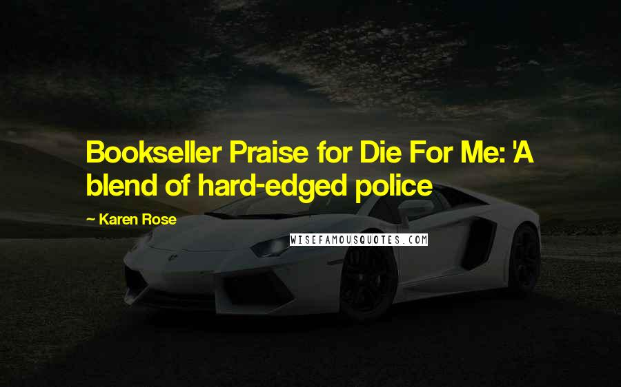 Karen Rose quotes: Bookseller Praise for Die For Me: 'A blend of hard-edged police