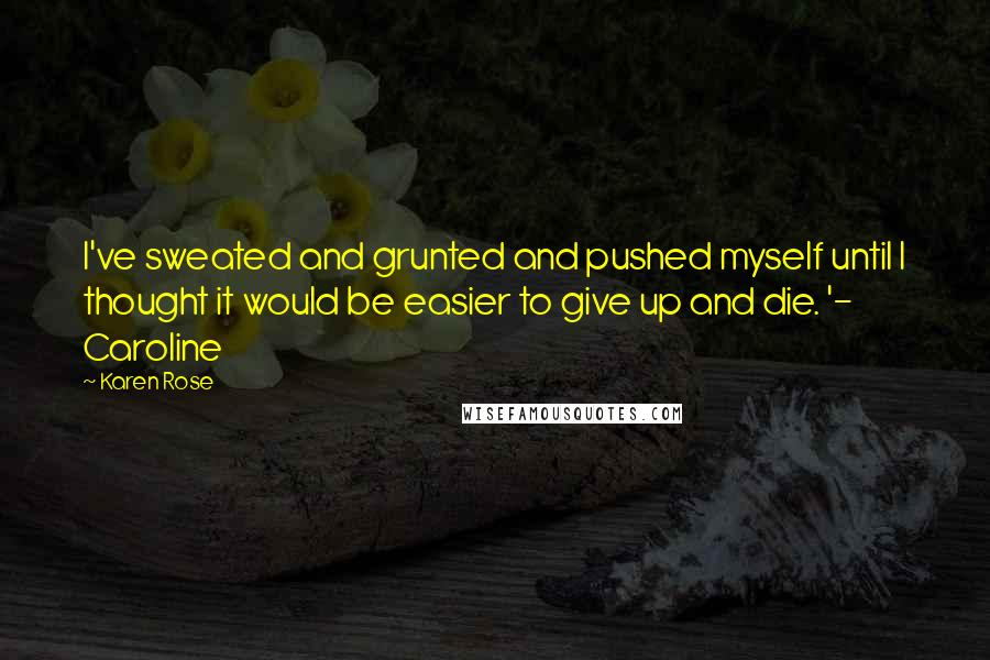 Karen Rose quotes: I've sweated and grunted and pushed myself until I thought it would be easier to give up and die. '- Caroline