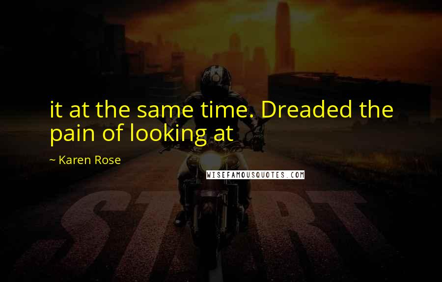 Karen Rose quotes: it at the same time. Dreaded the pain of looking at