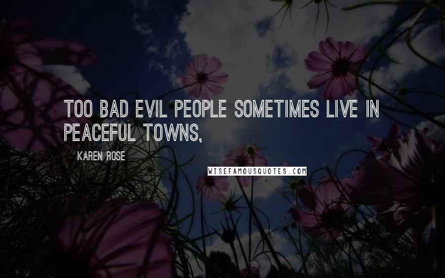 Karen Rose quotes: Too bad evil people sometimes live in peaceful towns,
