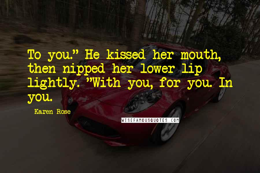 "Karen Rose quotes: To you."" He kissed her mouth, then nipped her lower lip lightly. ""With you, for you. In you."