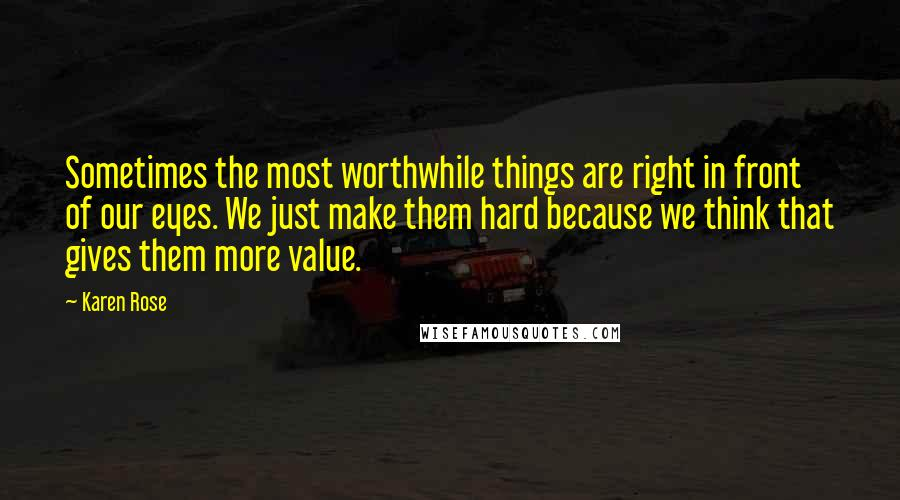 Karen Rose quotes: Sometimes the most worthwhile things are right in front of our eyes. We just make them hard because we think that gives them more value.