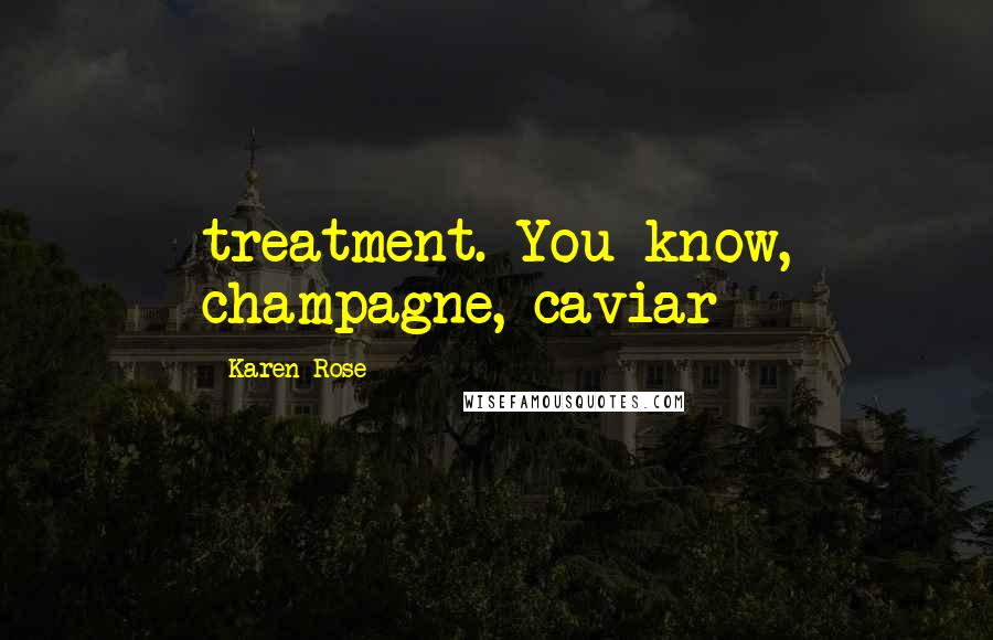 Karen Rose quotes: treatment. You know, champagne, caviar