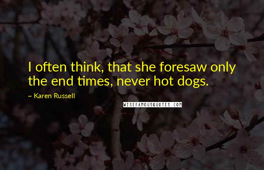 Karen Russell quotes: I often think, that she foresaw only the end times, never hot dogs.