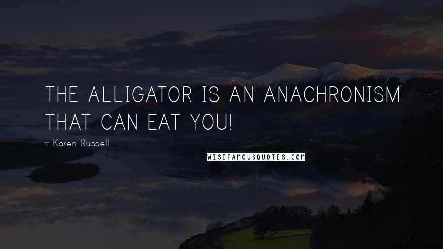 Karen Russell quotes: THE ALLIGATOR IS AN ANACHRONISM THAT CAN EAT YOU!