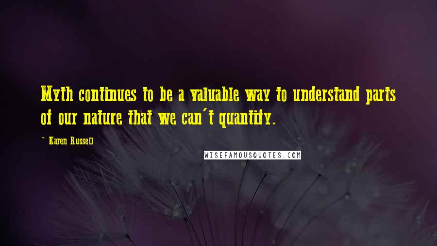 Karen Russell quotes: Myth continues to be a valuable way to understand parts of our nature that we can't quantify.