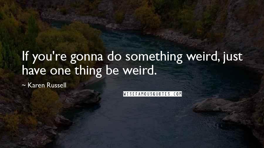 Karen Russell quotes: If you're gonna do something weird, just have one thing be weird.