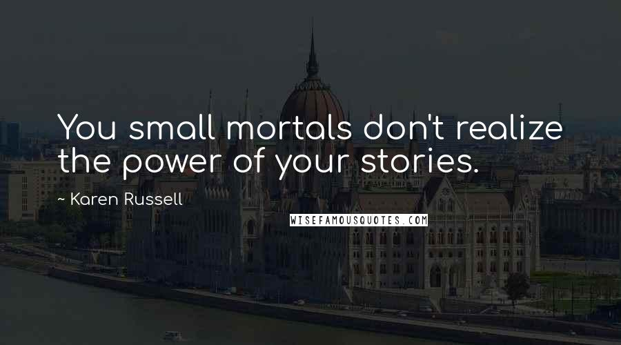 Karen Russell quotes: You small mortals don't realize the power of your stories.