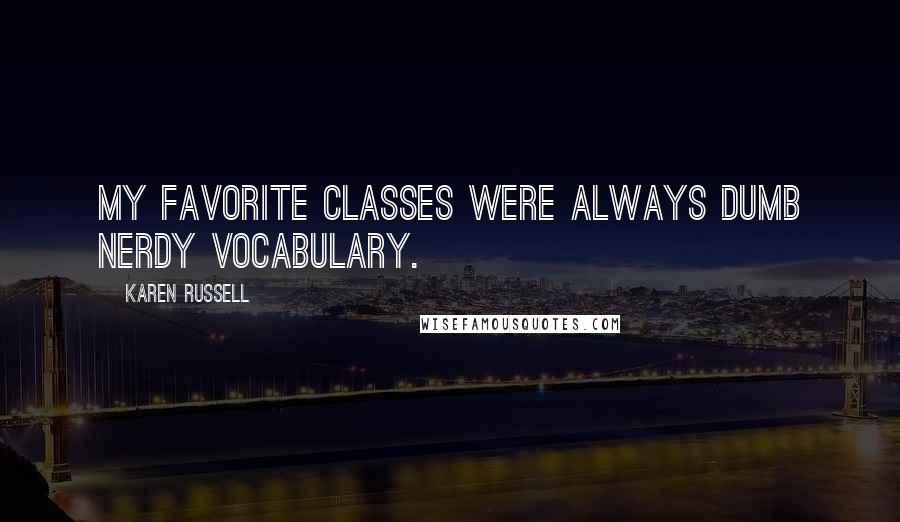 Karen Russell quotes: My favorite classes were always dumb nerdy vocabulary.