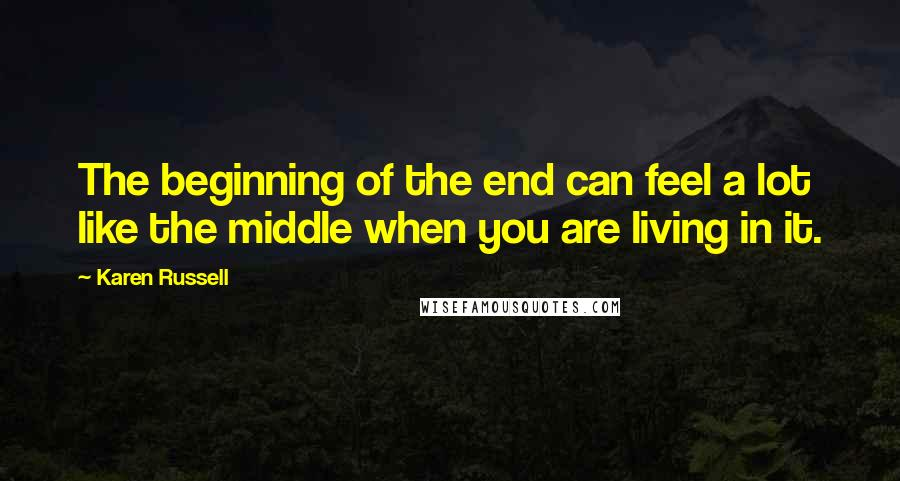 Karen Russell quotes: The beginning of the end can feel a lot like the middle when you are living in it.