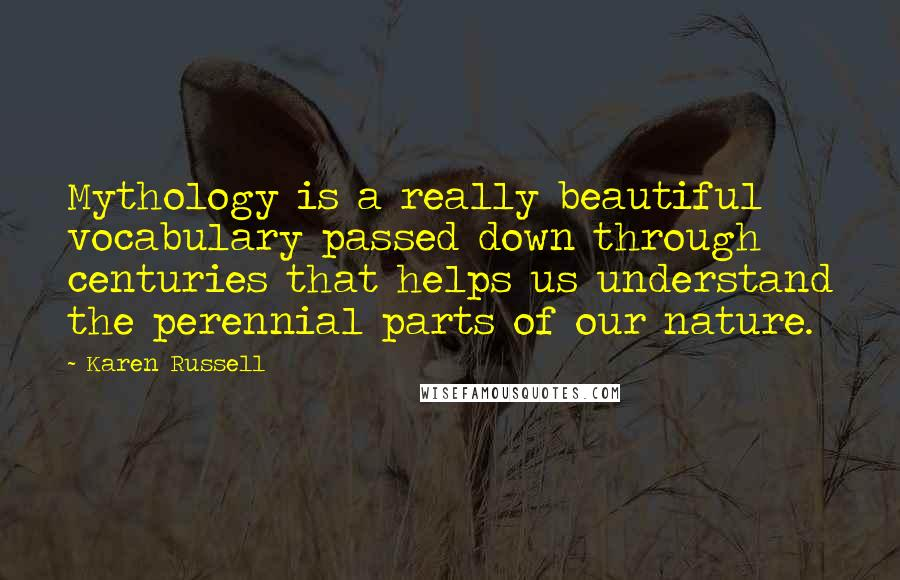 Karen Russell quotes: Mythology is a really beautiful vocabulary passed down through centuries that helps us understand the perennial parts of our nature.
