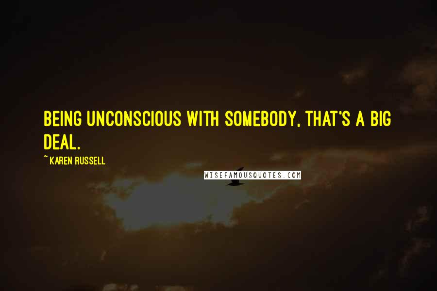 Karen Russell quotes: Being unconscious with somebody, that's a big deal.