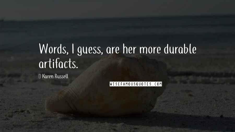 Karen Russell quotes: Words, I guess, are her more durable artifacts.