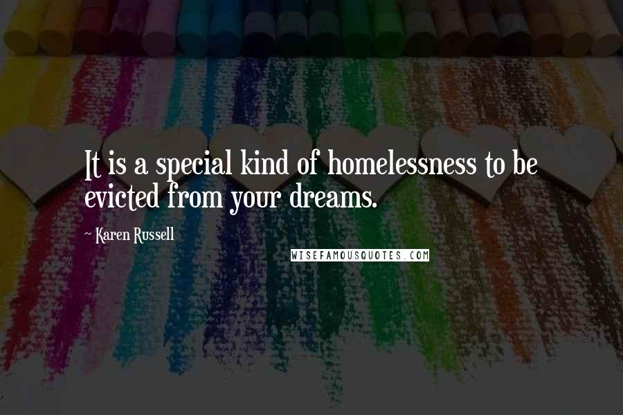 Karen Russell quotes: It is a special kind of homelessness to be evicted from your dreams.
