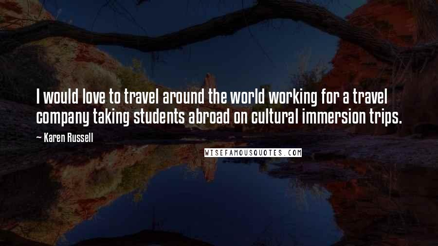 Karen Russell quotes: I would love to travel around the world working for a travel company taking students abroad on cultural immersion trips.