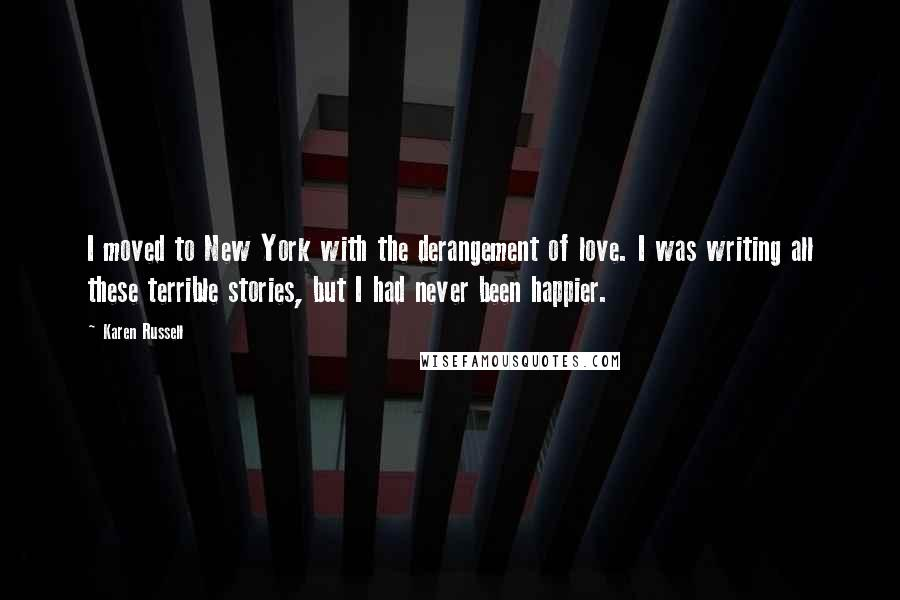 Karen Russell quotes: I moved to New York with the derangement of love. I was writing all these terrible stories, but I had never been happier.