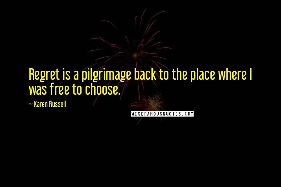 Karen Russell quotes: Regret is a pilgrimage back to the place where I was free to choose.